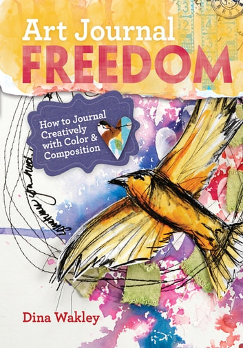 Art Journal Freedom - How to Journal Creatively With Color & Composition ebook by Dina Wakley