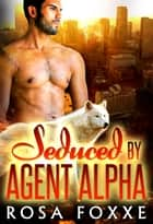 Seduced By Agent Alpha ebook by Rosa Foxxe