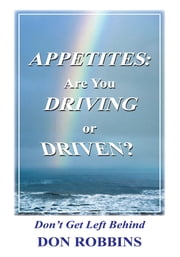 Appetites: Are You Driving or Driven? - Don't Get Left Behind ebook by Don Robbins