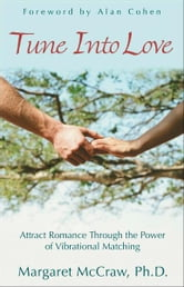 Tune Into Love: Attract Romance through the Power of Vibrational Matching ebook by Margaret McCraw Ph.D., Alan Cohen