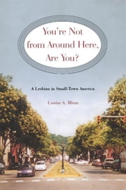 You're Not From Around Here, Are You?: A Lesbian in Small-Town America ebook by Blum, Louise
