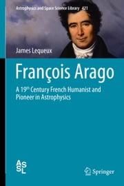 François Arago - A 19th Century French Humanist and Pioneer in Astrophysics ebook by James Lequeux