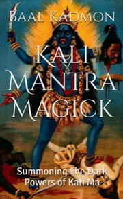 Kali Mantra Magick: Summoning The Dark Powers of Kali Ma - Mantra Magick, #2 ebook by Baal Kadmon