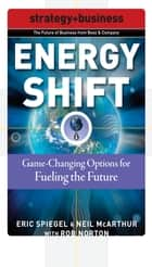 Energy Shift: Game-Changing Options for Fueling the Future ebook by Eric Spiegel,Neil McArthur,Rob Norton