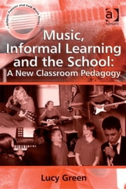 Music, Informal Learning and the School: A New Classroom Pedagogy ebook by Professor Lucy Green