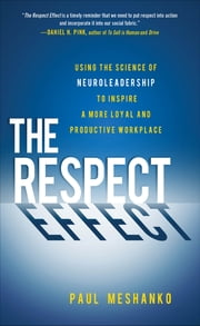 The Respect Effect: Using the Science of Neuroleadership to Inspire a More Loyal and Productive Workplace ebook by Paul Meshanko