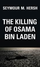 The Killing of Osama Bin Laden ebook by Seymour M Hersh