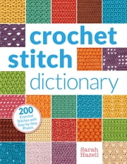 Crochet Stitch Dictionary - 200 Essential Stitches with Step-by-Step Photos ebook by Sarah Hazell