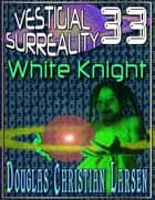Vestigial Surreality: 33: White Knight ebook by Douglas Christian Larsen