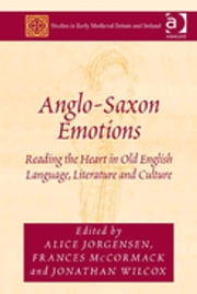 Anglo-Saxon Emotions - Reading the Heart in Old English Language, Literature and Culture ebook by Alice Jorgensen,Frances McCormack,Jonathan Wilcox
