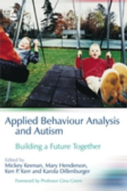 Applied Behaviour Analysis and Autism - Building A Future Together ebook by Karola Dillenburger,Mickey Keenan,Mary Henderson,Ken P. Kerr