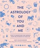 The Astrology of You and Me - How to Understand and Improve Every Relationship in Your Life ebook by Gary Goldschneider, Camille Chew