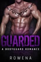 Guarded - A Bodyguard Romance ebook by Rowena