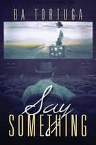 Say Something ebook by BA Tortuga