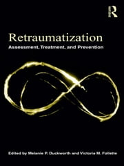 Retraumatization - Assessment, Treatment, and Prevention ebook by Melanie P. Duckworth,Victoria M. Follette