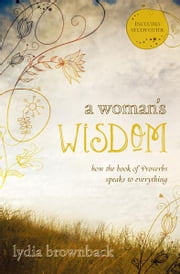 A Woman's Wisdom - How the Book of Proverbs Speaks to Everything ebook by Lydia Brownback