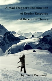 A Mad Trapper's Examination of Reader Response and Reception Theory ebook by Barry Pomeroy