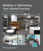 Building or Refreshing Your Dental Practice - A Guide to Dental Office Design ebook by American Dental Association