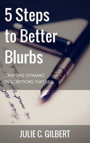 5 Steps to Better Blurbs - Crafting Dynamic Descriptions that Sell ebook by Julie C. Gilbert