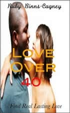 Love Over 40: Find Real Lasting Love ebook by Ruby Binns-Cagney