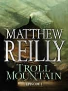 Troll Mountain: Episode I ebook by Matthew Reilly