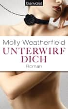 Unterwirf dich - Roman ebook by Molly Weatherfield, Claudia Müller