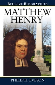 Matthew Henry: A Bite-size biography of Matthew Henry ebook by Philip Eveson