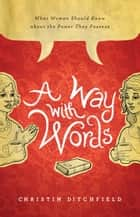 A Way with Words - What Women Should Know about the Power They Possess eBook by Christin Ditchfield