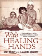 With Healing Hands - The untold story of Australian civilian surgical teams in Vietnam ebook by Gary McKay, Elizabeth Stewart
