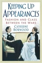 Keeping Up Appearances - Fashion and Class Between the Wars ebook by Catherine delete Horwood