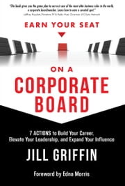 Earn Your Seat On a Corporate Board - 7 Actions to Build Your Career, Elevate Your Leadership, And Expand Your Influence ebook by Jill Griffin,Edna Morris