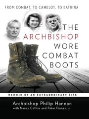 The Archbishop Wore Combat Boots: From Combat to Camelot to Katrina Memoir of an Extraordinary Life ebook by Archbishop Philip Hannan,Nancy Collins,Peter Finey Jr.