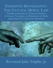 Thomistic Renaissance - The Natural Moral Law: The Reawakening of Scholasticism in Catholic Teaching as Evidenced by Pope John Paul II in Veritatis Sp ebook by Trigilio, Reverend John Jr.