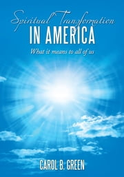 Spiritual Transformation in America - What it means to all of us ebook by Carol B. Green