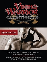 Viking Warrior Conditioning: The Scientific Approach to Forging a heart of Elastic Steel ebook by Jay, Kenneth