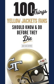 100 Things Yellow Jackets Fans Should Know & Do Before They Die ebook by Adam Van Brimmer,Homer Rice