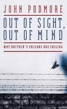 Out of Sight, Out of Mind - Why Britain's Prisons Are Failing ebook by John Podmore