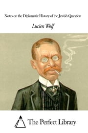 Notes on the Diplomatic History of the Jewish Question ebook by Lucien Wolf
