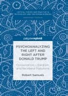 Psychoanalyzing the Left and Right after Donald Trump - Conservatism, Liberalism, and Neoliberal Populisms eBook by Robert Samuels