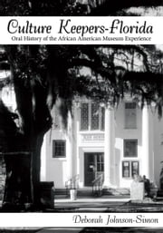 Culture Keepers-Florida - Oral History of the African American Museum Experience ebook by Deborah Johnson-Simon