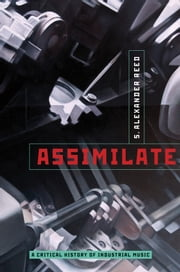 Assimilate: A Critical History of Industrial Music ebook by S. Alexander Reed