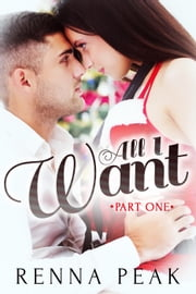 All I Want - Part One - All I Want, #1 ebook by Renna Peak