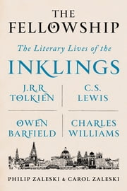 The Fellowship - The Literary Lives of the Inklings: J.R.R. Tolkien, C. S. Lewis, Owen Barfield, Charles Williams ebook by Philip Zaleski,Carol Zaleski