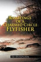 Ramblings of a Charmed Circle Flyfisher ebook by Ed Ostapczuk