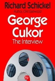 George Cukor: The Interview ebook by Richard Schickel