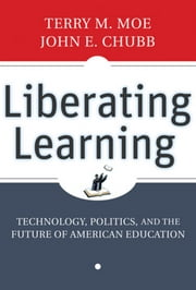 Liberating Learning - Technology, Politics, and the Future of American Education ebook by Terry M. Moe,John E. Chubb