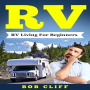 RV: RV Living For Beginners - A Practical Guide To Live Happy and Stress Free In Your Motorhome Full Time audiobook by Bob Cliff