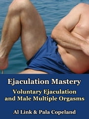 Ejaculation Mastery - Voluntary Ejaculation and Male Multiple Orgasms ebook by Al Link,Pala Copeland
