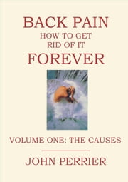 Back Pain: How to Get Rid of It Forever (Volume One: The Causes) ebook by John Perrier