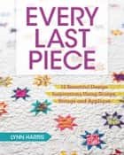 Every Last Piece - 12 Beautiful Design Inspirations Using Scraps, Strings and Applique ebook by Lynn Harris
